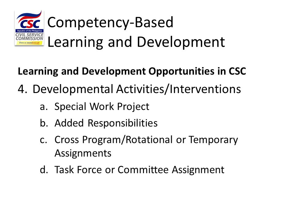 Competency-Based Learning and Development Learning and Development Opportunities in CSC 4.Developmental Activities/Interventions a.Special Work Projec