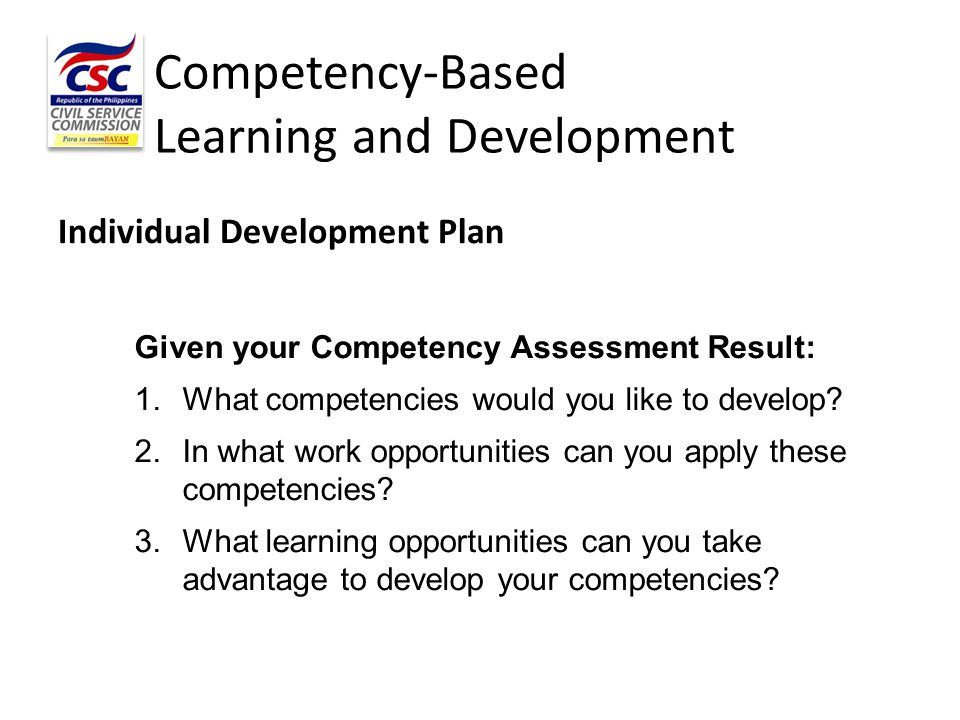 Competency-Based Learning and Development Individual Development Plan Given your Competency Assessment Result: 1.What competencies would you like to d
