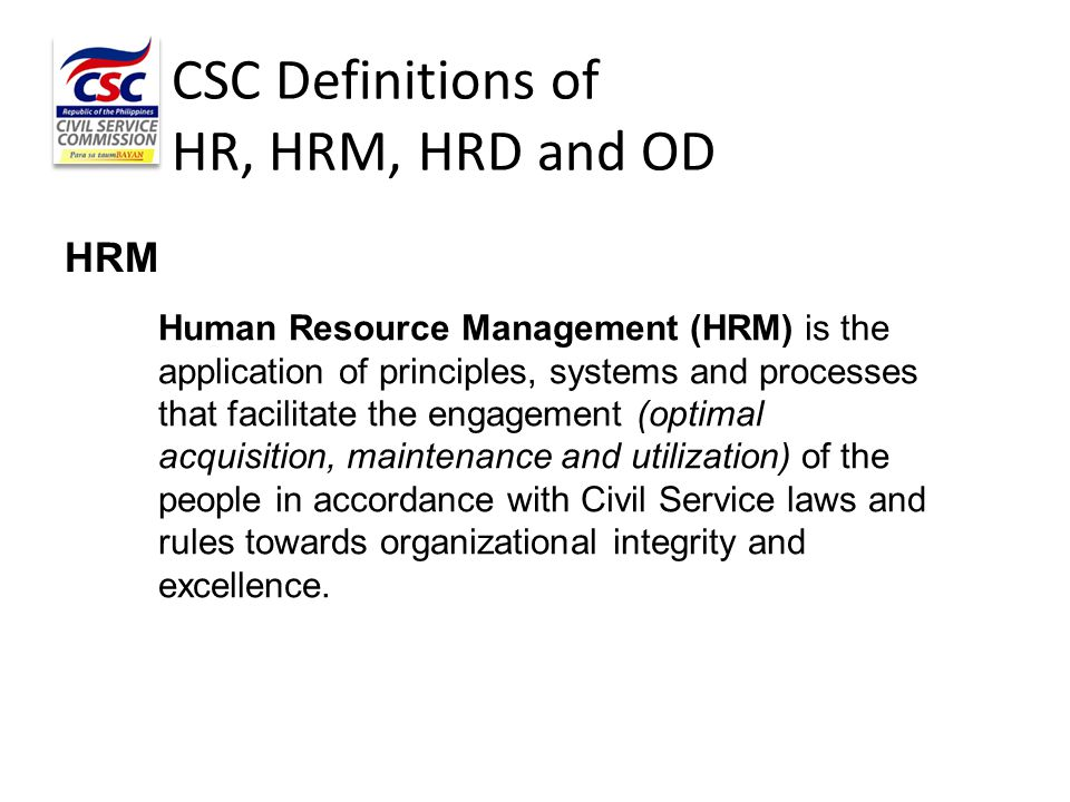 CSC Definitions of HR, HRM, HRD and OD HRD Human Resource Development (HRD) is the strategic framework (assessing, building and sustaining capacities) that enhance the value (performance and contribution) of the people by bridging competency gaps, maximizing existing capacities and discovering and cultivating potentials through appropriate interventions.