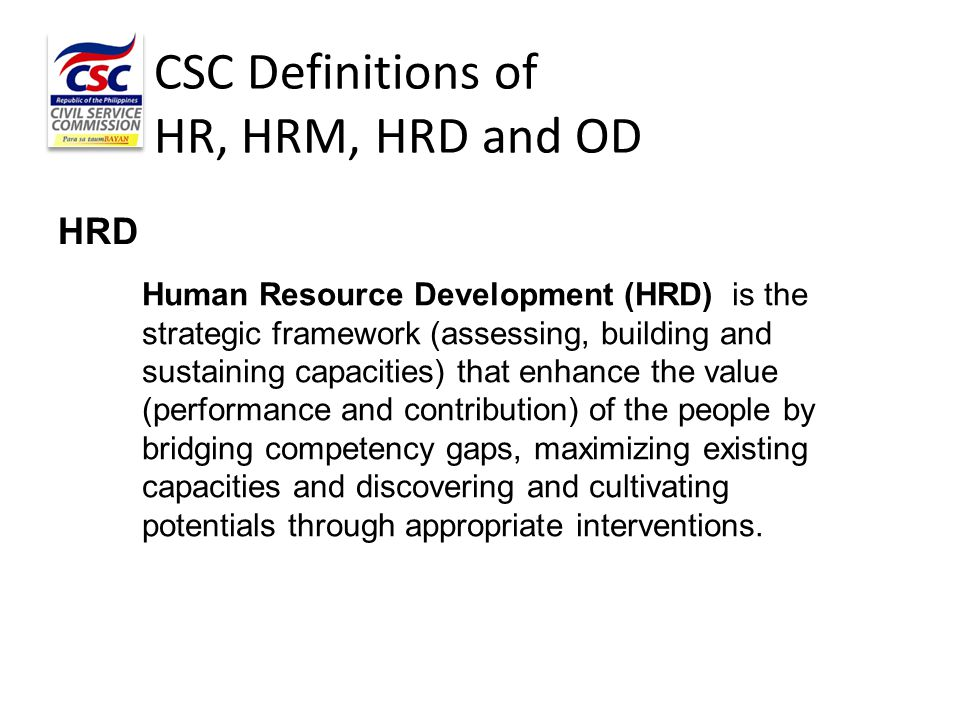 CSC Definitions of HR, HRM, HRD and OD HRD Human Resource Development (HRD) is the strategic framework (assessing, building and sustaining capacities)