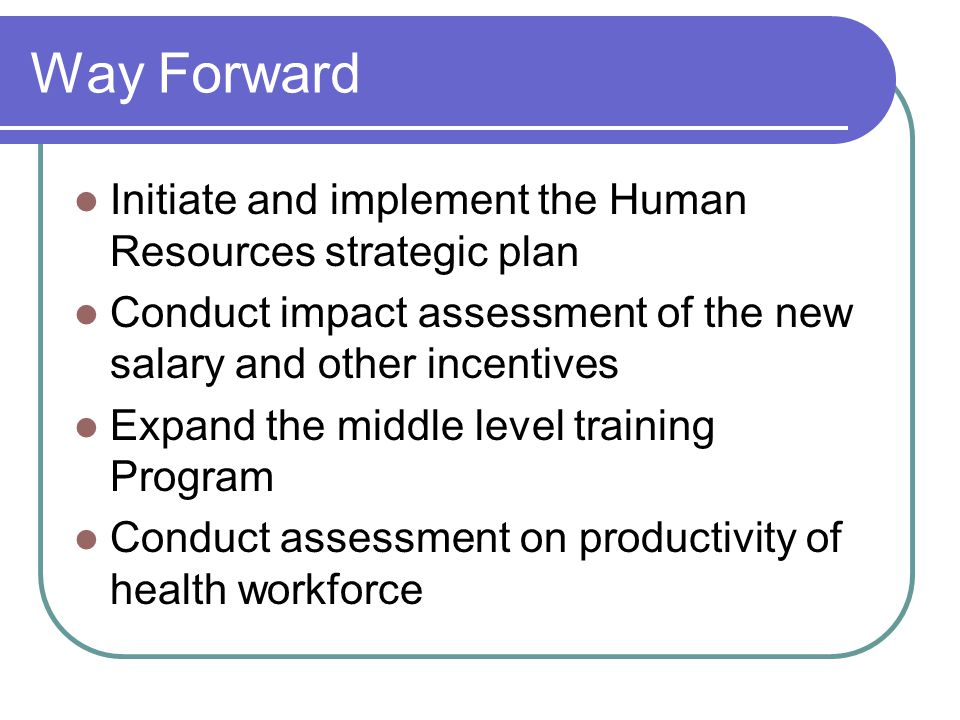 Way Forward Initiate and implement the Human Resources strategic plan Conduct impact assessment of the new salary and other incentives Expand the middle level training Program Conduct assessment on productivity of health workforce