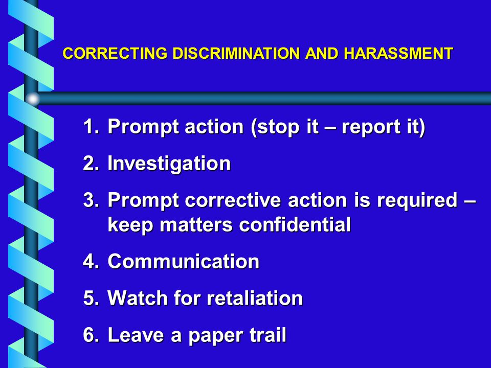 1.Prompt action (stop it – report it) 2.Investigation 3.Prompt corrective action is required – keep matters confidential 4.Communication 5.Watch for retaliation 6.Leave a paper trail
