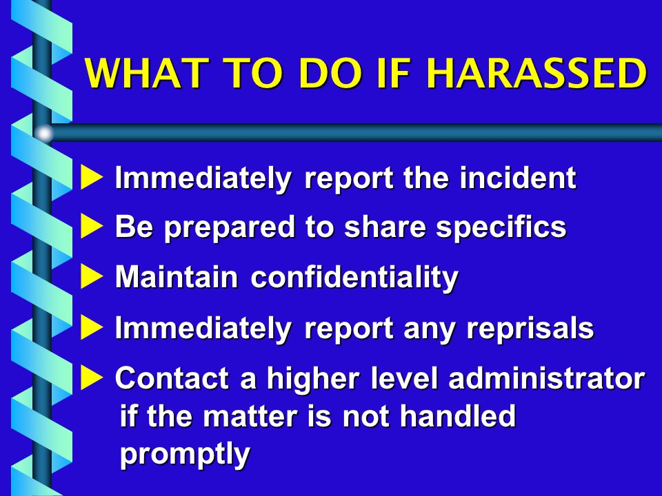 WHAT TO DO IF HARASSED Immediately report the incident  Immediately report the incident Be prepared to share specifics  Be prepared to share specifics Maintain confidentiality  Maintain confidentiality Immediately report any reprisals  Immediately report any reprisals Contact a higher level administrator if the matter is not handled promptly  Contact a higher level administrator if the matter is not handled promptly