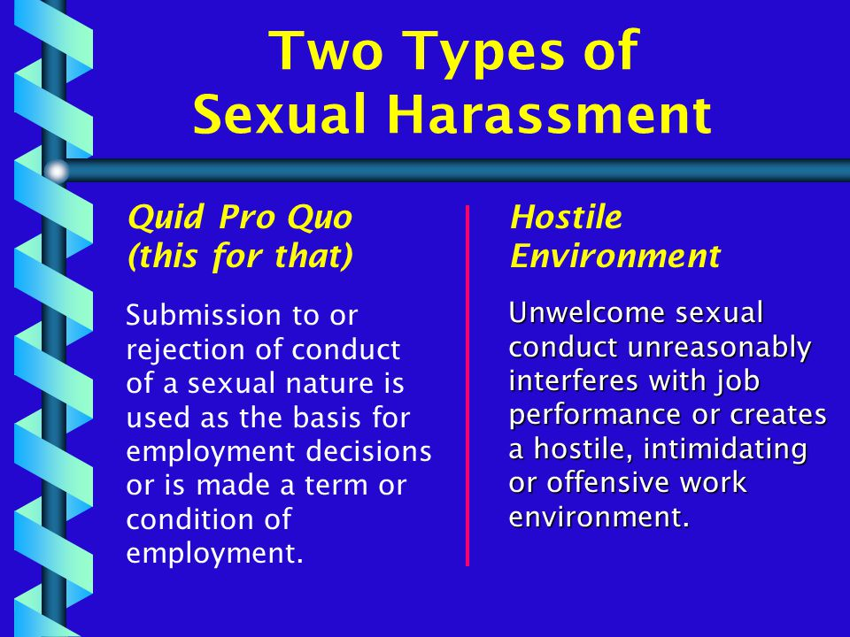 Two Types of Sexual Harassment Quid Pro Quo (this for that) Submission to or rejection of conduct of a sexual nature is used as the basis for employment decisions or is made a term or condition of employment.