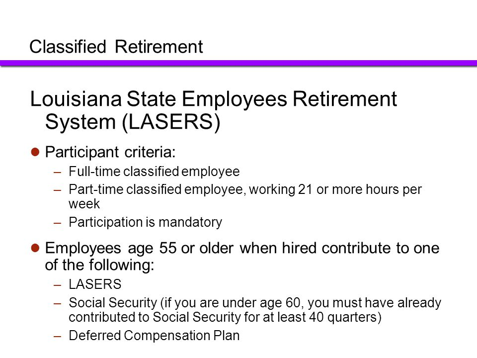 Classified Retirement RegularRegular 2Regular 3Haz Duty Mandatory Membership Hired by 6/30/06 and re-hires who did not refund contributions Hired 7/1/06- 12/31/10 and re-hires who did not refund contributions Hired after 12/31/10 and re-hires who refunded contributions POST certified employees hired after 12/31/2010 and previous hires who elect to join Employee Contributions7.5%8% 9.5% Retirement Benefit2.5% of FAC* (3-year) 2.5% of FAC* (5-year) 2.5% of FAC* (5-year) 3.33% of FAC* (if past 10 yrs in HAZ Duty Position) 2.5% XYears of Service20 years X*Final Average Compensation (3 or 5 highest years of earnings) $40,000 =Annual retirement amount$20,000