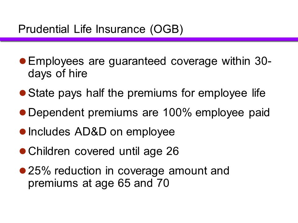 Employees are guaranteed coverage within 30- days of hire State pays half the premiums for employee life Dependent premiums are 100% employee paid Inc