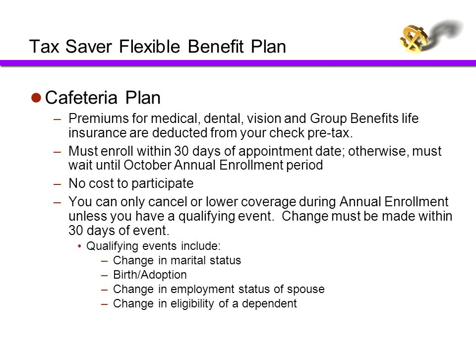 Tax Saver Flexible Benefit Plan Cafeteria Plan –Premiums for medical, dental, vision and Group Benefits life insurance are deducted from your check pr