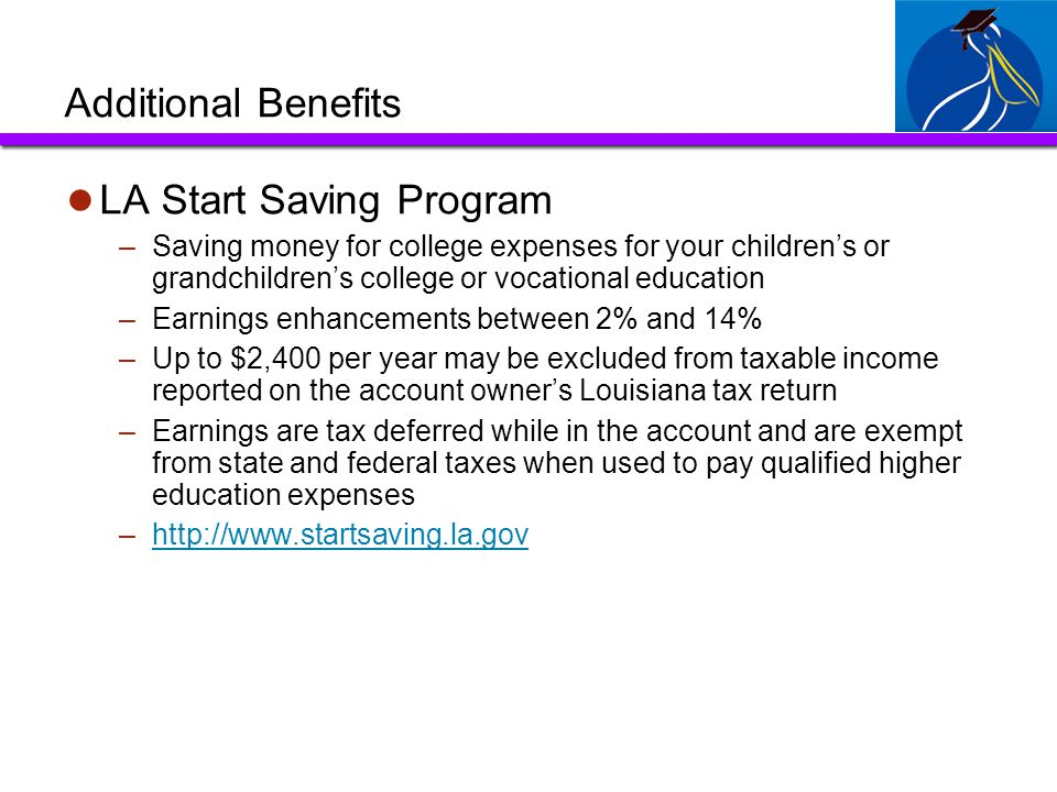 Additional Benefits LA Start Saving Program –Saving money for college expenses for your children's or grandchildren's college or vocational education