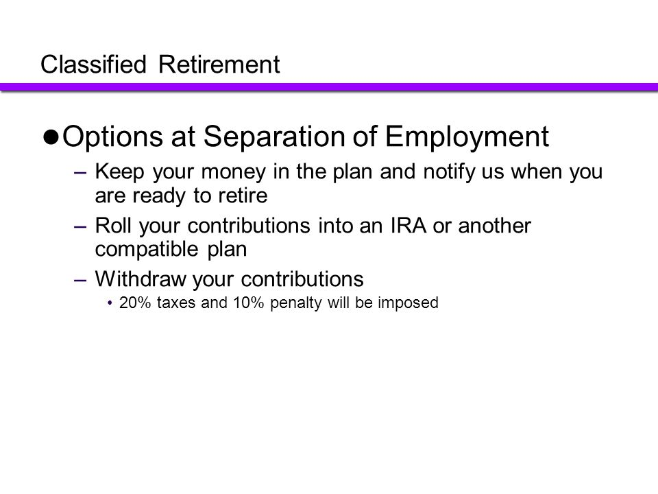 Classified Retirement Options at Separation of Employment –Keep your money in the plan and notify us when you are ready to retire –Roll your contribut