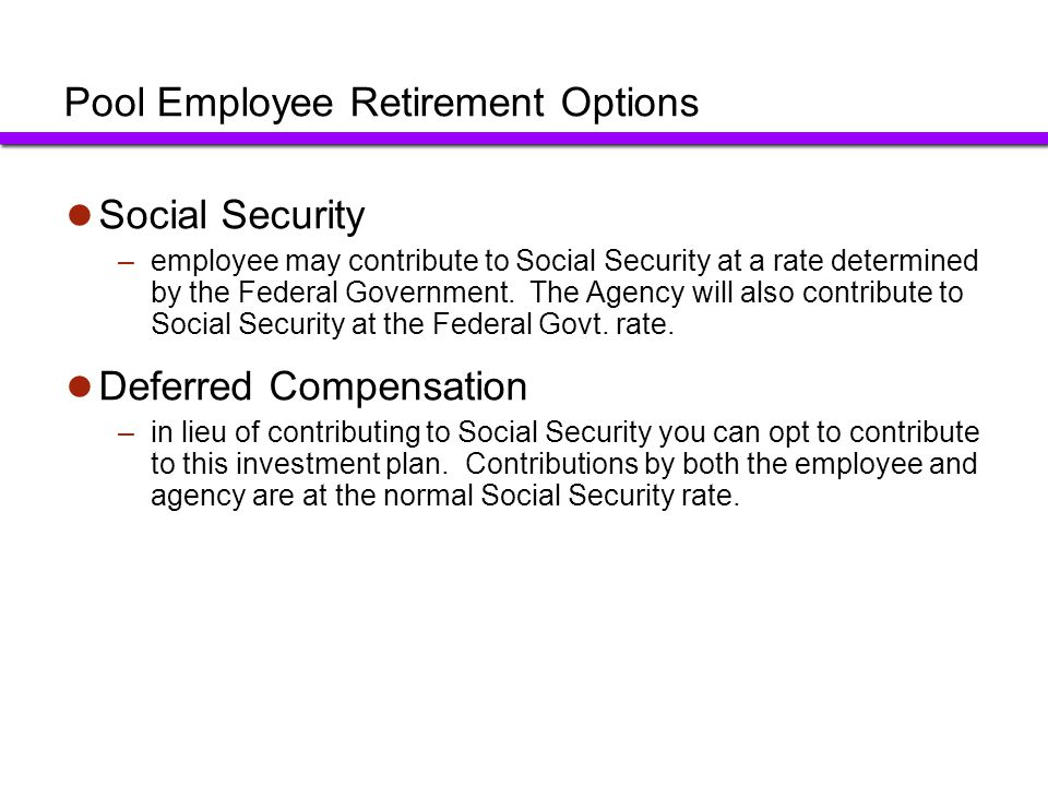 Pool Employee Retirement Options Social Security –employee may contribute to Social Security at a rate determined by the Federal Government. The Agenc