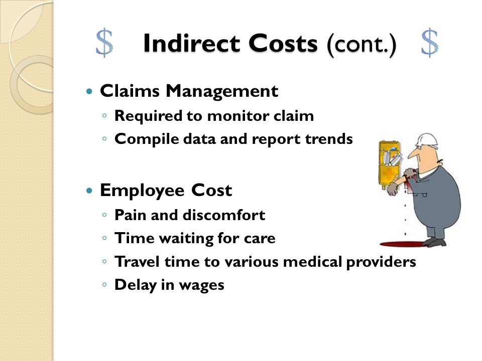 Indirect Costs (cont.) Internal Management time ◦ Safety person –  Investigates the claim – for safety reasons.  Prepares a report. ◦ Manager  Is i