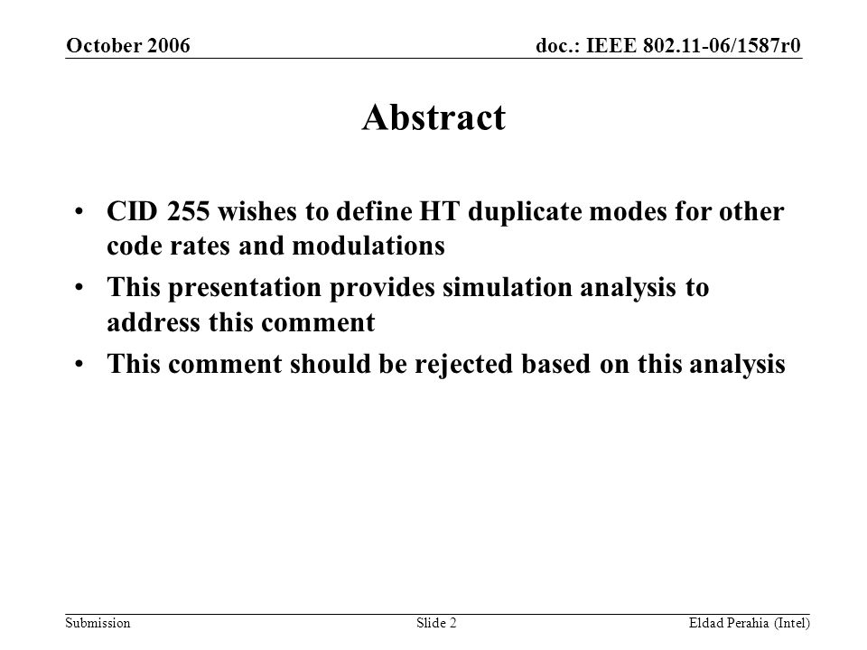 doc.: IEEE 802.11-06/1587r0 Submission October 2006 Eldad Perahia (Intel)Slide 2 Abstract CID 255 wishes to define HT duplicate modes for other code rates and modulations This presentation provides simulation analysis to address this comment This comment should be rejected based on this analysis