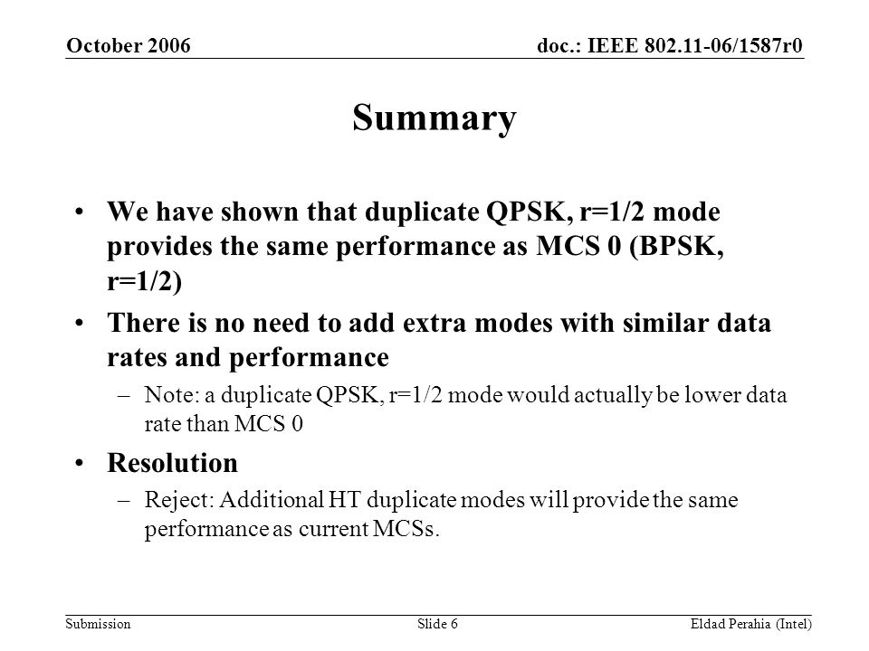 doc.: IEEE 802.11-06/1587r0 Submission October 2006 Eldad Perahia (Intel)Slide 6 Summary We have shown that duplicate QPSK, r=1/2 mode provides the same performance as MCS 0 (BPSK, r=1/2) There is no need to add extra modes with similar data rates and performance –Note: a duplicate QPSK, r=1/2 mode would actually be lower data rate than MCS 0 Resolution –Reject: Additional HT duplicate modes will provide the same performance as current MCSs.