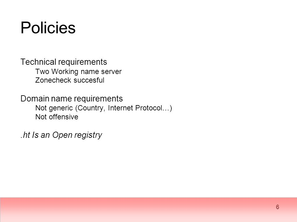 6 Policies Technical requirements Two Working name server Zonecheck succesful Domain name requirements Not generic (Country, Internet Protocol…) Not offensive.ht Is an Open registry