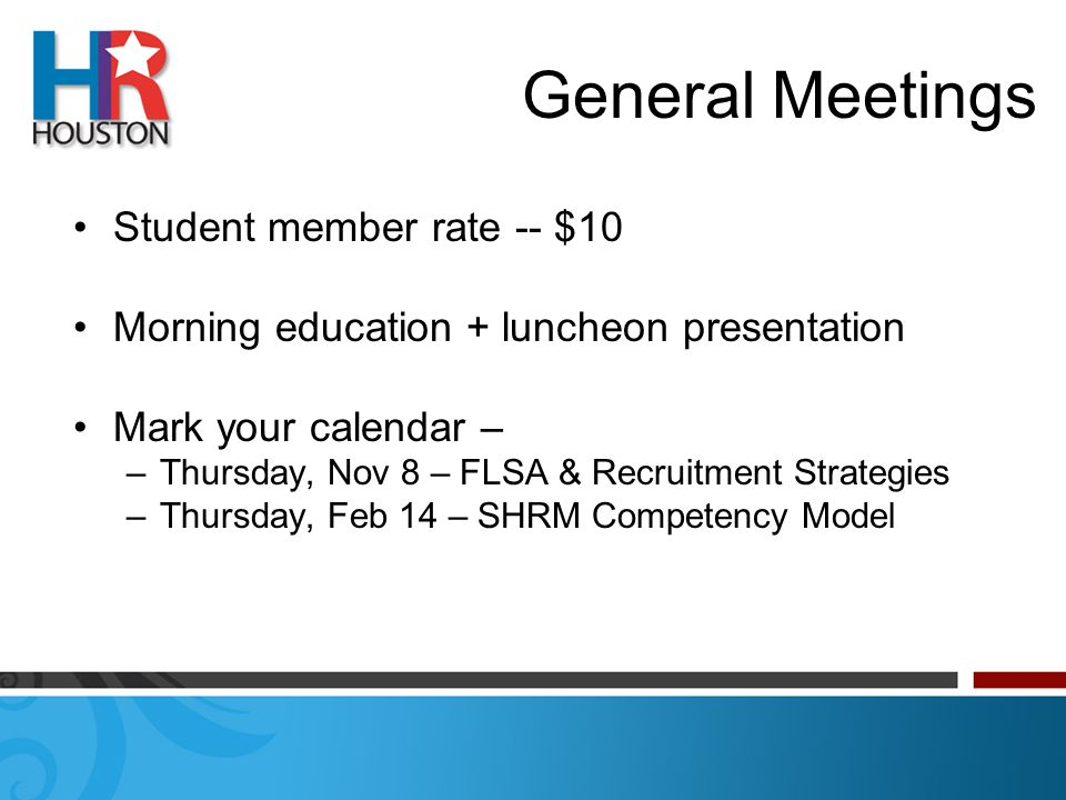 General Meetings Student member rate -- $10 Morning education + luncheon presentation Mark your calendar – –Thursday, Nov 8 – FLSA & Recruitment Strategies –Thursday, Feb 14 – SHRM Competency Model