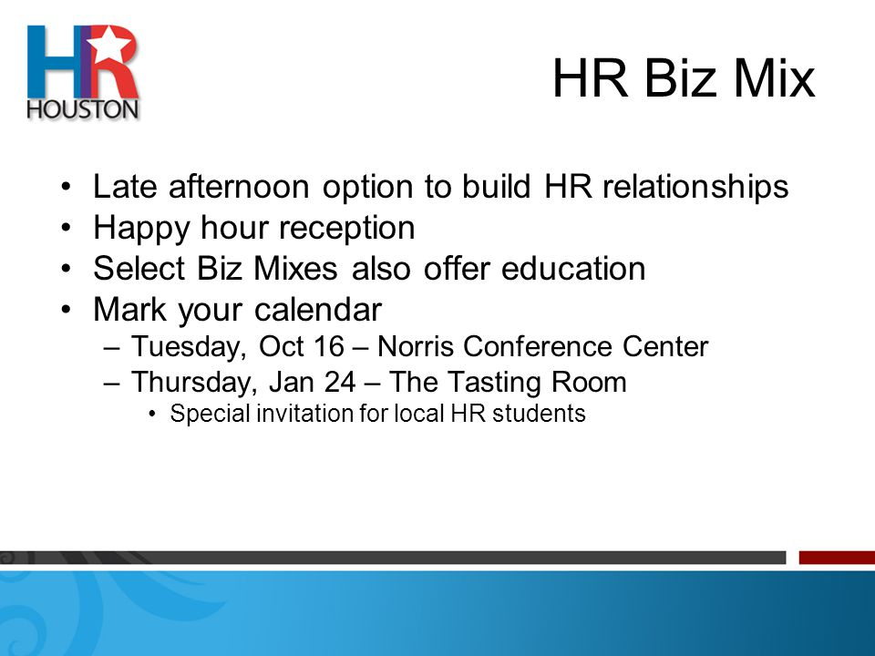HR Biz Mix Late afternoon option to build HR relationships Happy hour reception Select Biz Mixes also offer education Mark your calendar –Tuesday, Oct 16 – Norris Conference Center –Thursday, Jan 24 – The Tasting Room Special invitation for local HR students