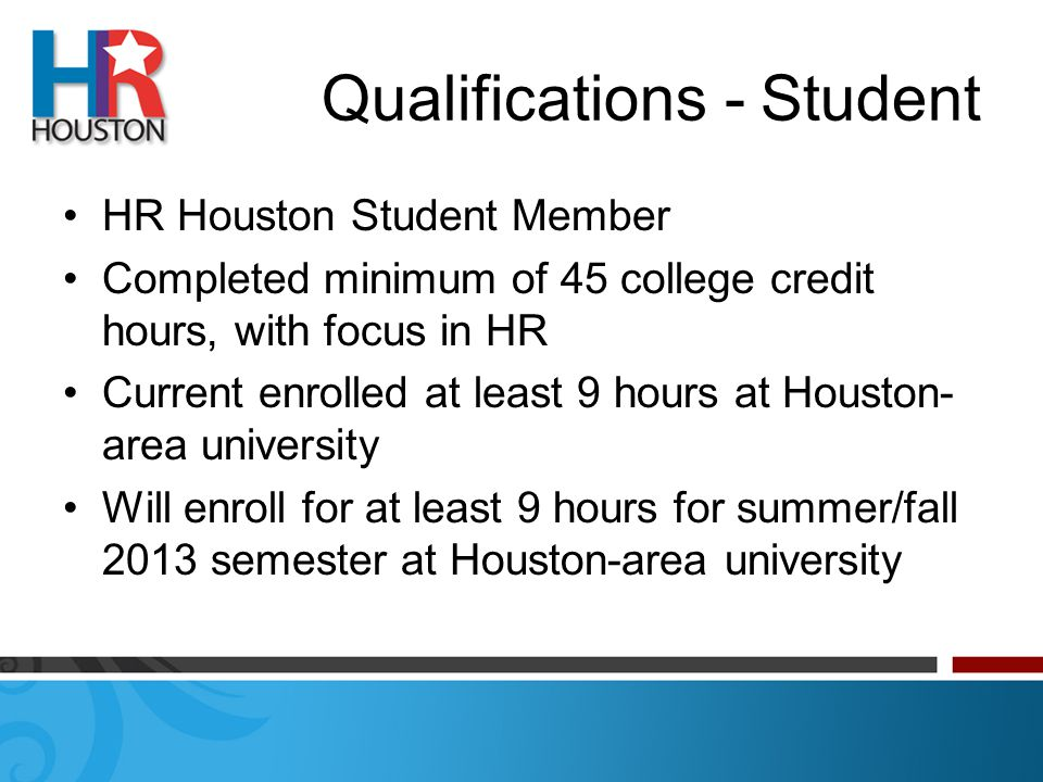 Qualifications - Student HR Houston Student Member Completed minimum of 45 college credit hours, with focus in HR Current enrolled at least 9 hours at Houston- area university Will enroll for at least 9 hours for summer/fall 2013 semester at Houston-area university
