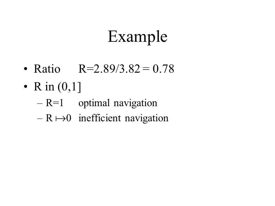 Example RatioR=2.89/3.82 = 0.78 R in (0,1] –R=1optimal navigation –R  0inefficient navigation