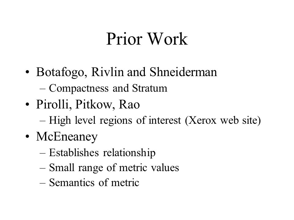 Prior Work Botafogo, Rivlin and Shneiderman –Compactness and Stratum Pirolli, Pitkow, Rao –High level regions of interest (Xerox web site) McEneaney –Establishes relationship –Small range of metric values –Semantics of metric