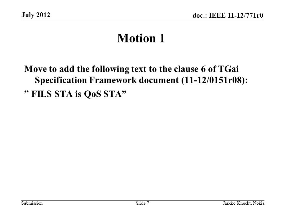 Submission doc.: IEEE 11-12/771r0 Motion 1 Move to add the following text to the clause 6 of TGai Specification Framework document (11-12/0151r08): FILS STA is QoS STA Slide 7Jarkko Kneckt, Nokia July 2012