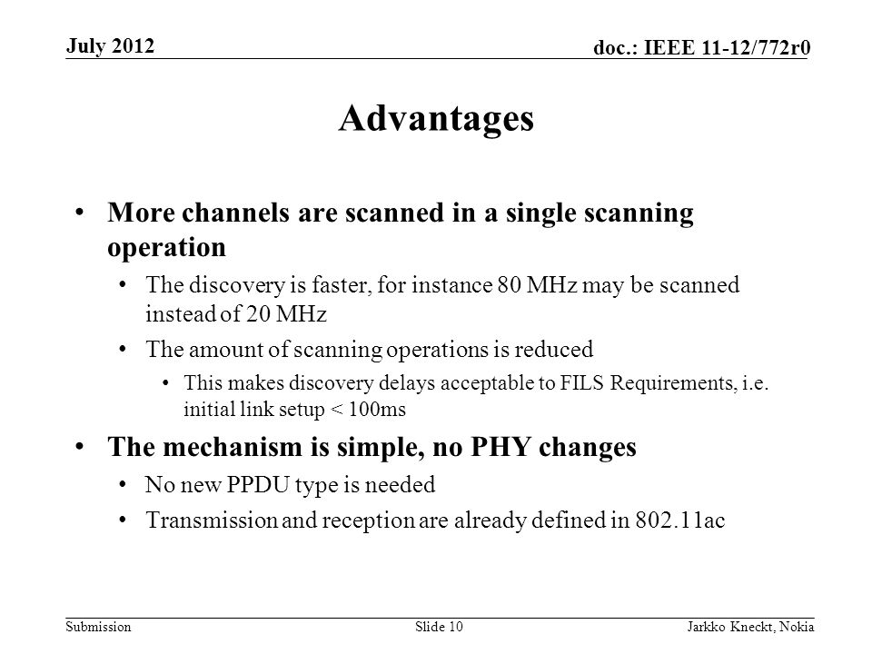 Submission doc.: IEEE 11-12/772r0 Advantages More channels are scanned in a single scanning operation The discovery is faster, for instance 80 MHz may be scanned instead of 20 MHz The amount of scanning operations is reduced This makes discovery delays acceptable to FILS Requirements, i.e.