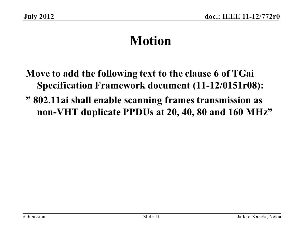 Submission doc.: IEEE 11-12/772r0July 2012 Jarkko Kneckt, NokiaSlide 11 Motion Move to add the following text to the clause 6 of TGai Specification Framework document (11-12/0151r08): 802.11ai shall enable scanning frames transmission as non-VHT duplicate PPDUs at 20, 40, 80 and 160 MHz