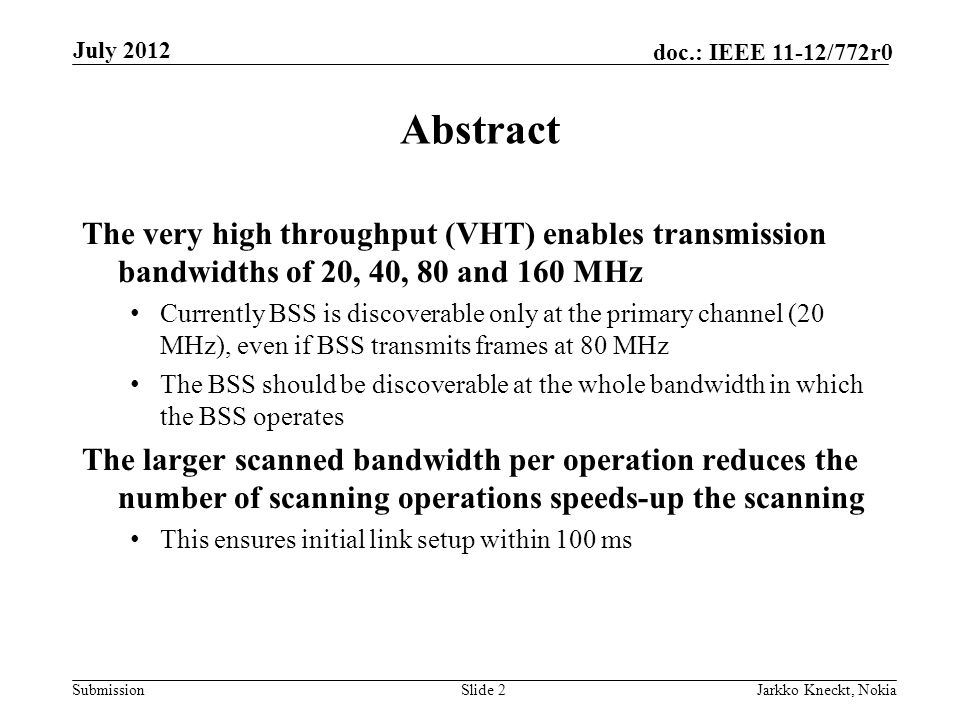 Submission doc.: IEEE 11-12/772r0 July 2012 Jarkko Kneckt, NokiaSlide 2 Abstract The very high throughput (VHT) enables transmission bandwidths of 20, 40, 80 and 160 MHz Currently BSS is discoverable only at the primary channel (20 MHz), even if BSS transmits frames at 80 MHz The BSS should be discoverable at the whole bandwidth in which the BSS operates The larger scanned bandwidth per operation reduces the number of scanning operations speeds-up the scanning This ensures initial link setup within 100 ms