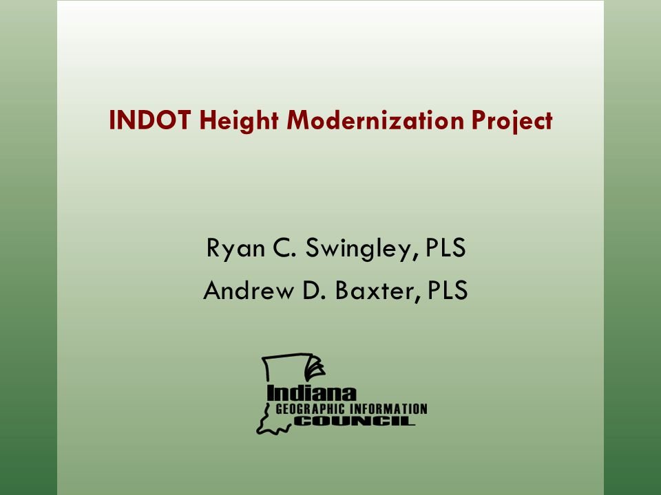 INDOT Height Modernization Project Ryan C. Swingley, PLS Andrew D. Baxter, PLS