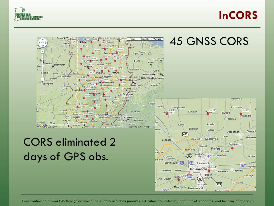 Coordination of Indiana GIS through dissemination of data and data products, education and outreach, adoption of standards, and building partnerships InCORS 45 GNSS CORS CORS eliminated 2 days of GPS obs.
