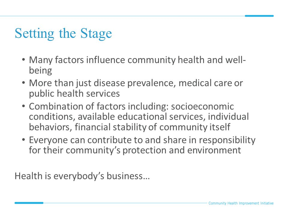 Setting the Stage Many factors influence community health and well- being More than just disease prevalence, medical care or public health services Co