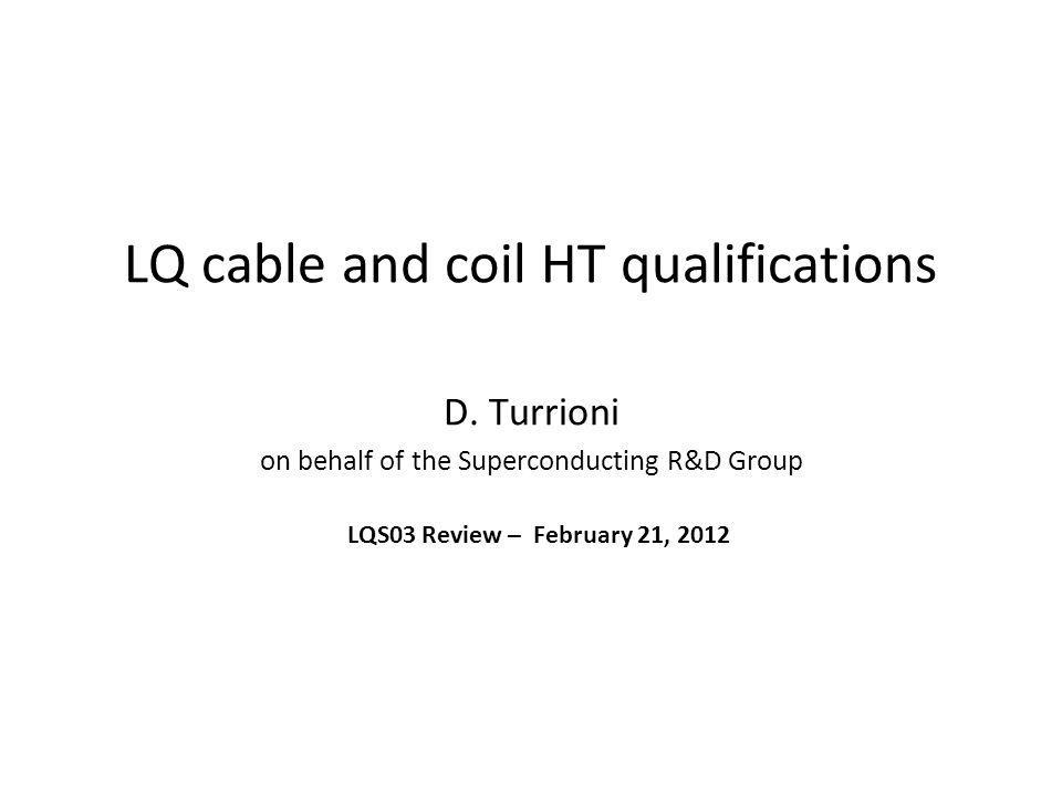 LQ cable and coil HT qualifications D. Turrioni on behalf of the Superconducting R&D Group LQS03 Review – February 21, 2012