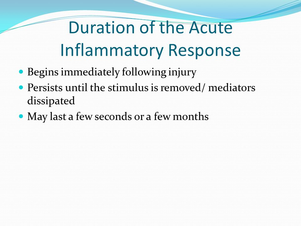 Duration of the Acute Inflammatory Response Begins immediately following injury Persists until the stimulus is removed/ mediators dissipated May last