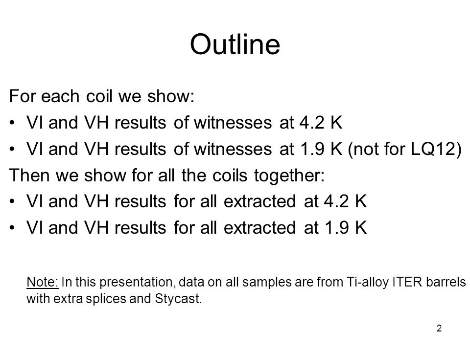 Outline 2 For each coil we show: VI and VH results of witnesses at 4.2 K VI and VH results of witnesses at 1.9 K (not for LQ12) Then we show for all the coils together: VI and VH results for all extracted at 4.2 K VI and VH results for all extracted at 1.9 K Note: In this presentation, data on all samples are from Ti-alloy ITER barrels with extra splices and Stycast.