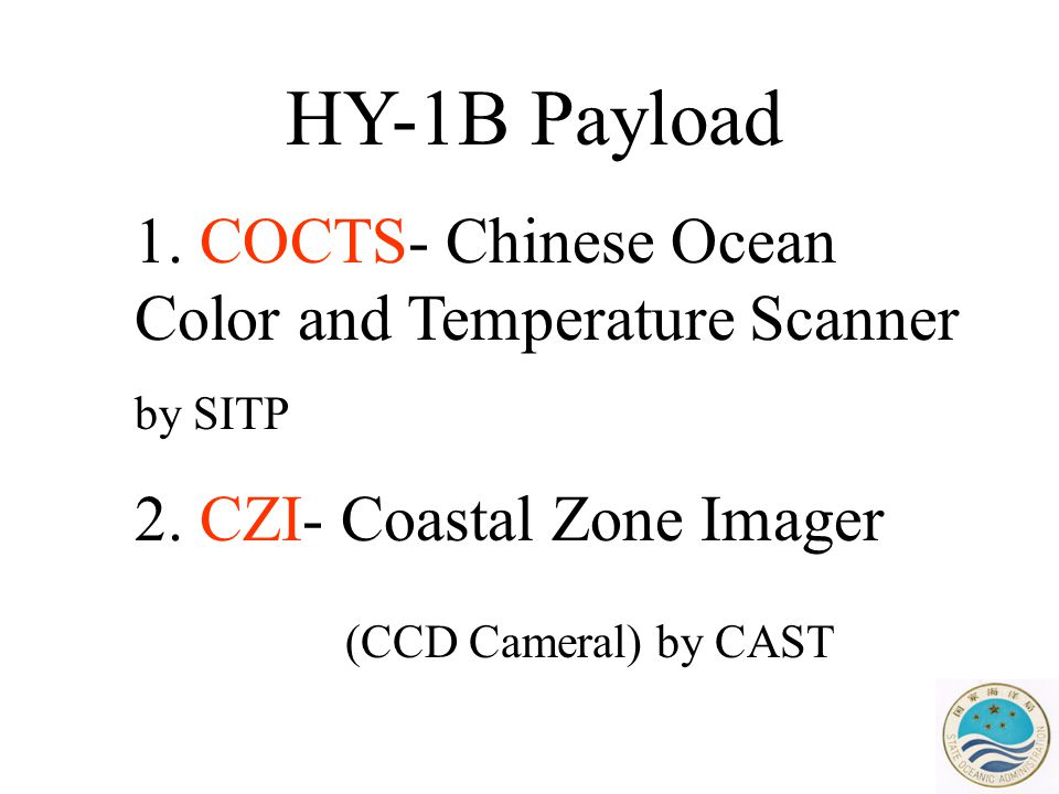 HY-1B Payload 1. COCTS- Chinese Ocean Color and Temperature Scanner by SITP 2. CZI- Coastal Zone Imager (CCD Cameral) by CAST