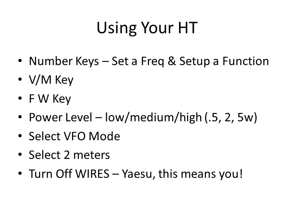 Using Your HT Number Keys – Set a Freq & Setup a Function V/M Key F W Key Power Level – low/medium/high (.5, 2, 5w) Select VFO Mode Select 2 meters Tu