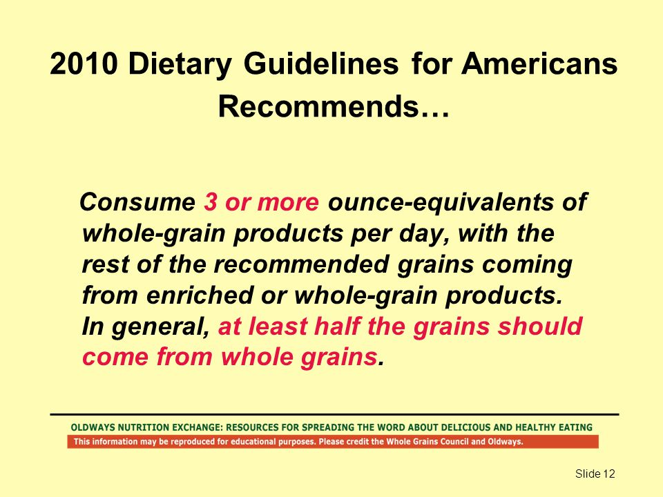 Slide 12 2010 Dietary Guidelines for Americans Recommends… Consume 3 or more ounce-equivalents of whole-grain products per day, with the rest of the r