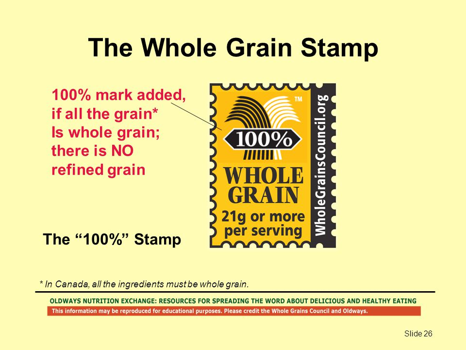 """Slide 26 The Whole Grain Stamp 100% mark added, if all the grain* Is whole grain; there is NO refined grain The """"100%"""" Stamp * In Canada, all the ingr"""