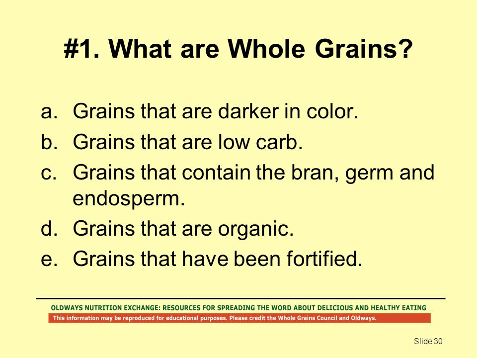 Slide 30 #1. What are Whole Grains? a.Grains that are darker in color. b.Grains that are low carb. c.Grains that contain the bran, germ and endosperm.