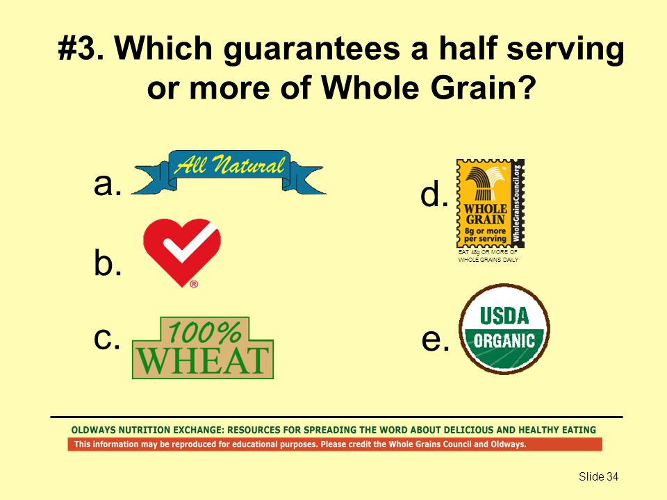 Slide 34 #3. Which guarantees a half serving or more of Whole Grain? a. b. c. d. e. EAT 48g OR MORE OF WHOLE GRAINS DAILY