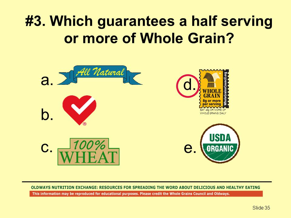 Slide 35 #3. Which guarantees a half serving or more of Whole Grain? a. b. c. d. e. EAT 48g OR MORE OF WHOLE GRAINS DAILY