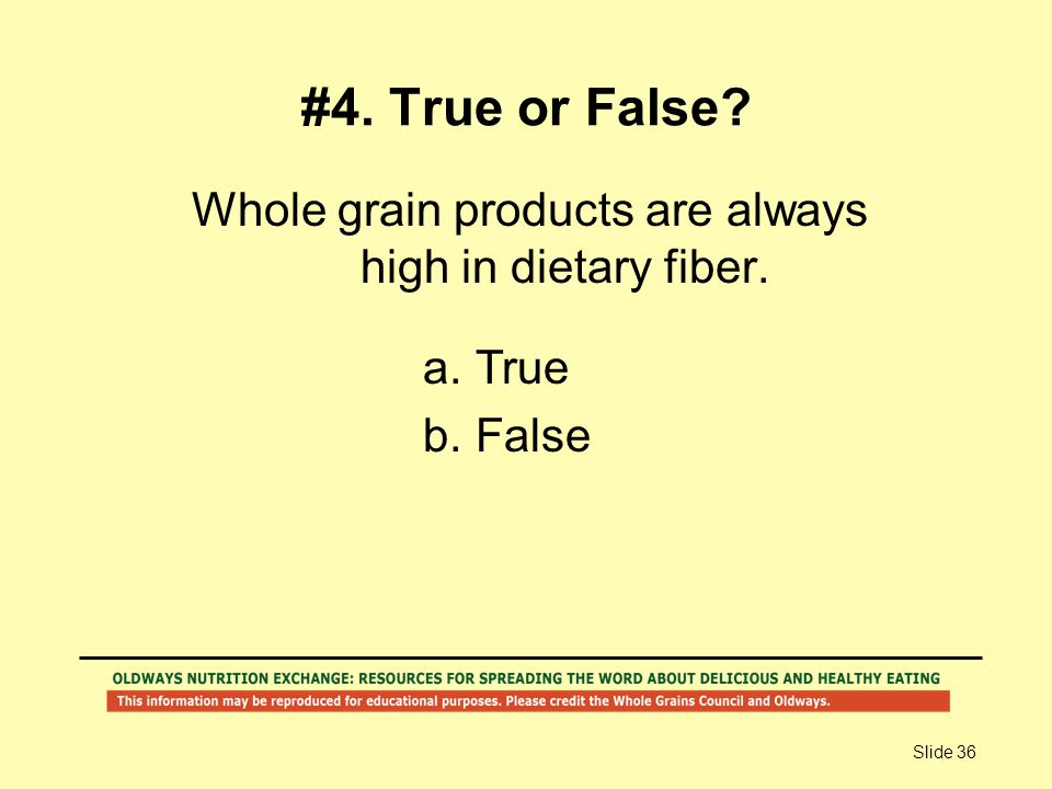 Slide 36 #4. True or False? Whole grain products are always high in dietary fiber. a.True b.False