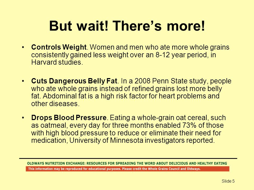 Slide 5 But wait! There's more! Controls Weight. Women and men who ate more whole grains consistently gained less weight over an 8-12 year period, in