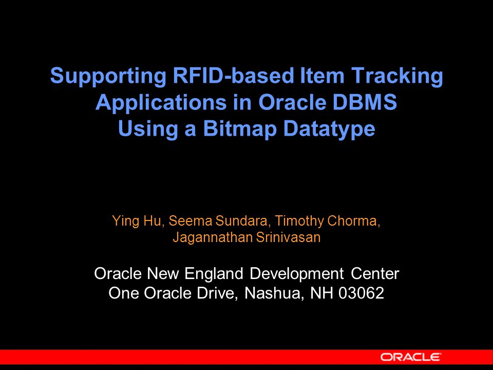 Supporting RFID-based Item Tracking Applications in Oracle DBMS Using a Bitmap Datatype Ying Hu, Seema Sundara, Timothy Chorma, Jagannathan Srinivasan Oracle New England Development Center One Oracle Drive, Nashua, NH 03062