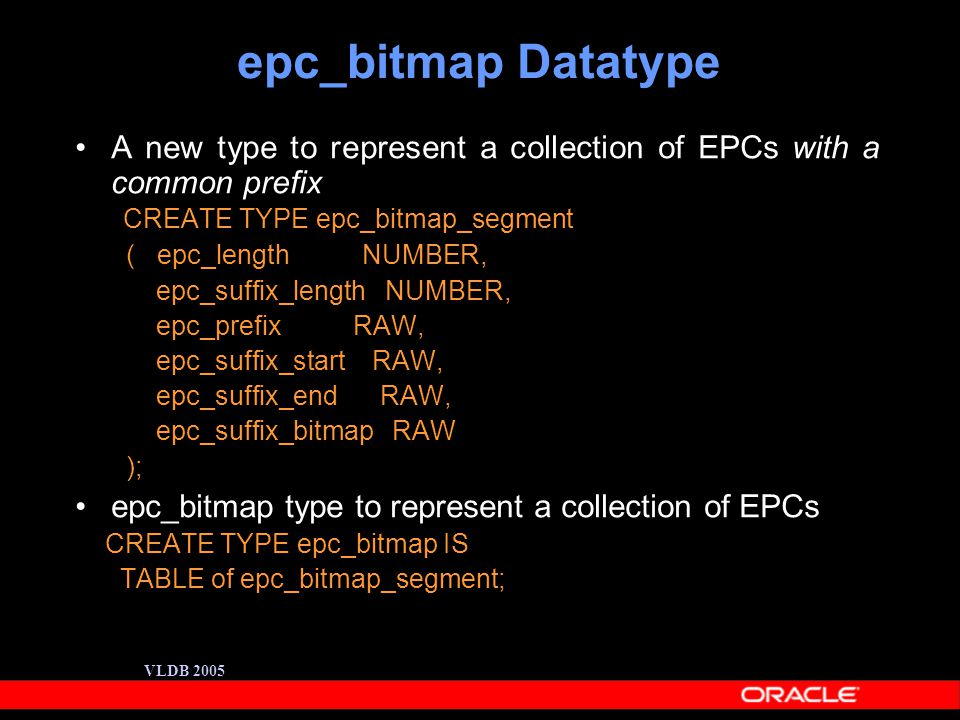 VLDB 2005 epc_bitmap Datatype A new type to represent a collection of EPCs with a common prefix CREATE TYPE epc_bitmap_segment ( epc_length NUMBER, epc_suffix_length NUMBER, epc_prefix RAW, epc_suffix_start RAW, epc_suffix_end RAW, epc_suffix_bitmap RAW ); epc_bitmap type to represent a collection of EPCs CREATE TYPE epc_bitmap IS TABLE of epc_bitmap_segment;