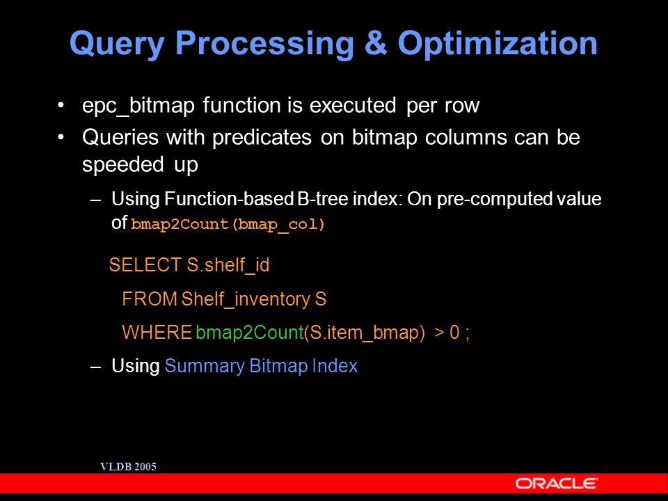 VLDB 2005 Query Processing & Optimization epc_bitmap function is executed per row Queries with predicates on bitmap columns can be speeded up –Using Function-based B-tree index: On pre-computed value of bmap2Count(bmap_col) SELECT S.shelf_id FROM Shelf_inventory S WHERE bmap2Count(S.item_bmap) > 0 ; –Using Summary Bitmap Index