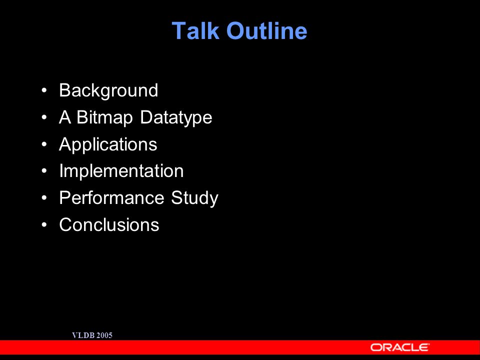 VLDB 2005 Talk Outline Background A Bitmap Datatype Applications Implementation Performance Study Conclusions