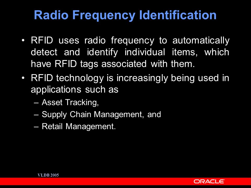 VLDB 2005 Radio Frequency Identification RFID uses radio frequency to automatically detect and identify individual items, which have RFID tags associated with them.
