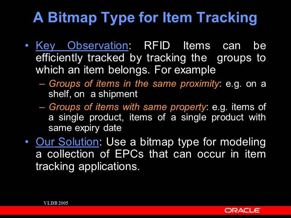 VLDB 2005 A Bitmap Type for Item Tracking Key Observation: RFID Items can be efficiently tracked by tracking the groups to which an item belongs.