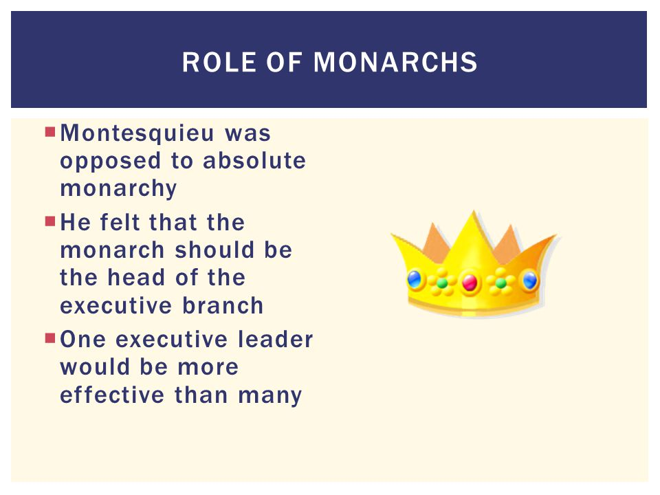 ROLE OF MONARCHS  Montesquieu was opposed to absolute monarchy  He felt that the monarch should be the head of the executive branch  One executive