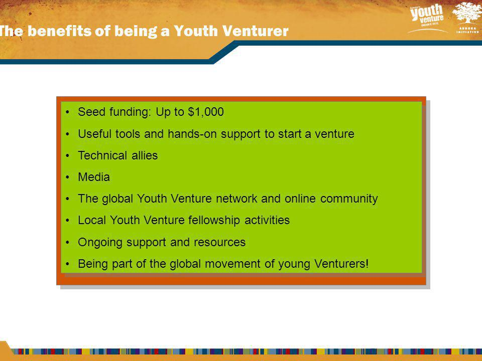 The benefits of being a Youth Venturer Seed funding: Up to $1,000 Useful tools and hands-on support to start a venture Technical allies Media The global Youth Venture network and online community Local Youth Venture fellowship activities Ongoing support and resources Being part of the global movement of young Venturers.